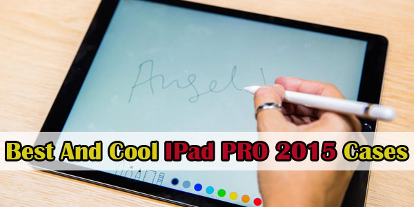 Best And Cool IPad PRO 2015 Cases